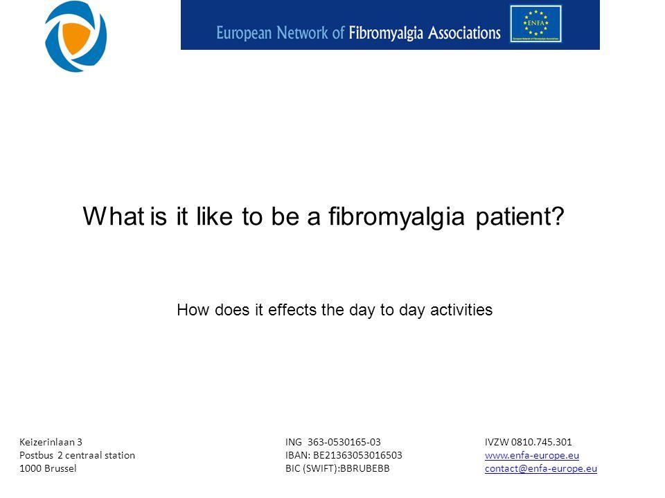 Keizerinlaan 3ING 363-0530165-03IVZW 0810.745.301 Postbus 2 centraal stationIBAN: BE21363053016503www.enfa-europe.euwww.enfa-europe.eu 1000 BrusselBIC (SWIFT):BBRUBEBBcontact@enfa-europe.eucontact@enfa-europe.eu What is it like to be a fibromyalgia patient.