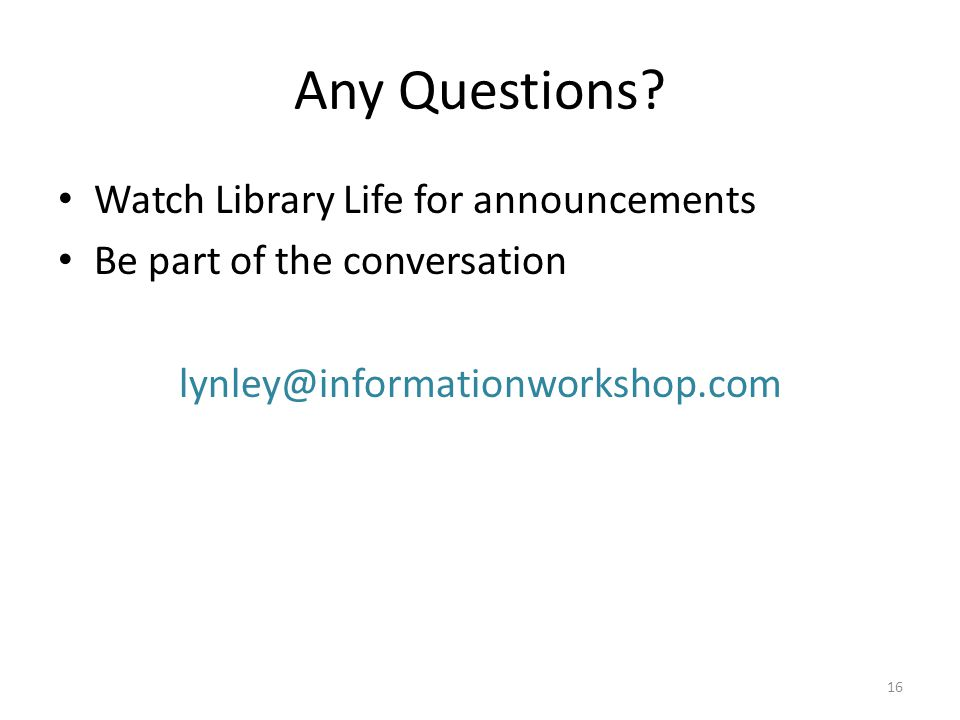 Any Questions? Watch Library Life for announcements Be part of the conversation lynley@informationworkshop.com 16