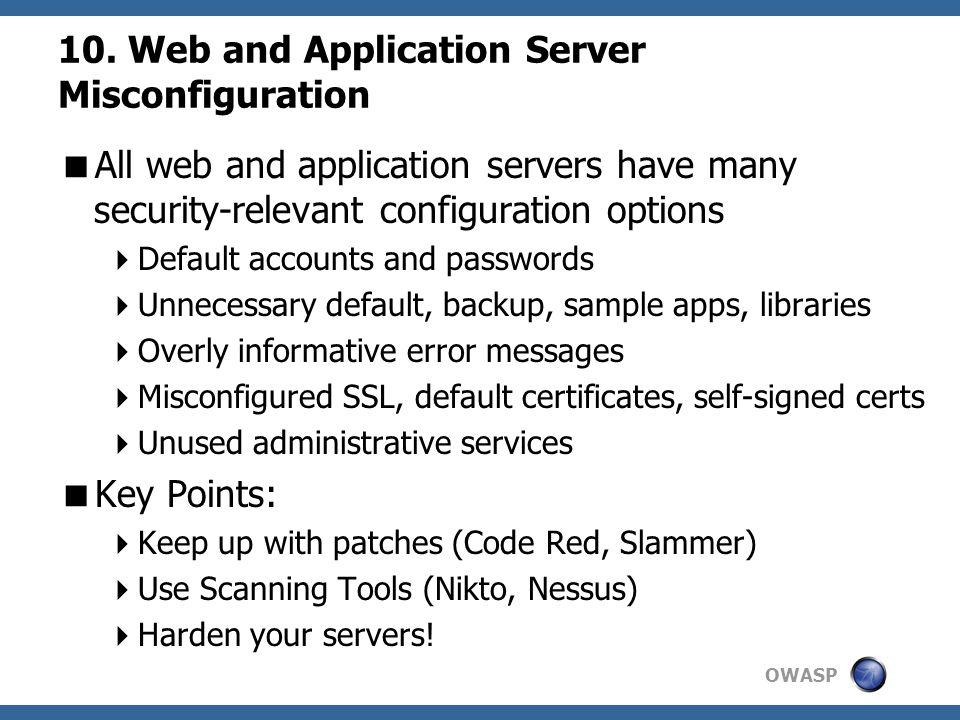 OWASP 10. Web and Application Server Misconfiguration  All web and application servers have many security-relevant configuration options  Default ac