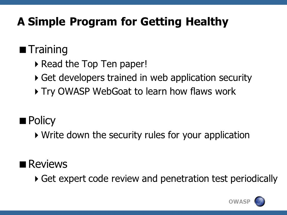 OWASP A Simple Program for Getting Healthy  Training  Read the Top Ten paper!  Get developers trained in web application security  Try OWASP WebGo