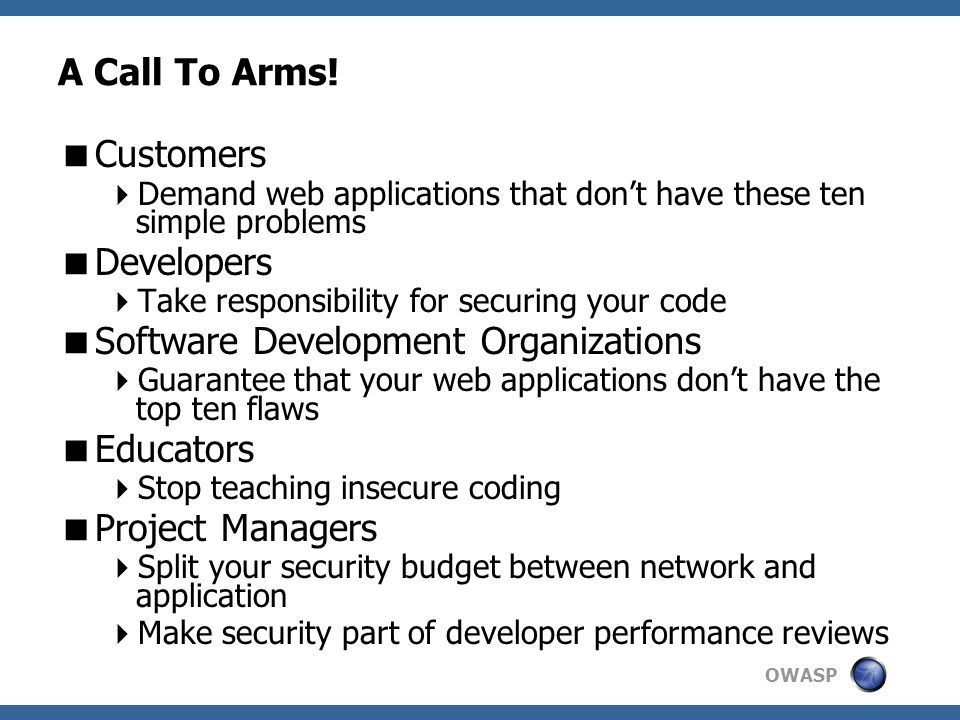 OWASP A Call To Arms!  Customers  Demand web applications that don't have these ten simple problems  Developers  Take responsibility for securing