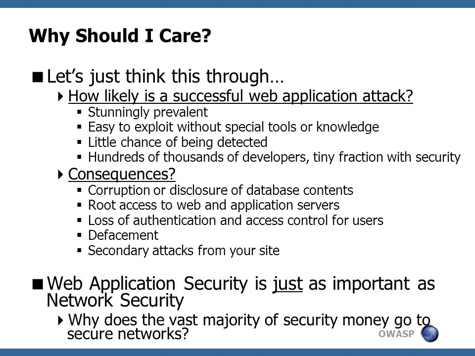 OWASP Why Should I Care?  Let's just think this through…  How likely is a successful web application attack?  Stunningly prevalent  Easy to exploi