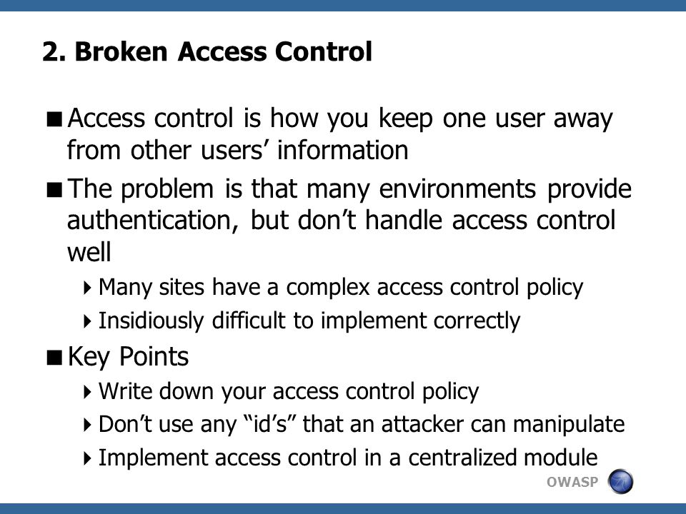 OWASP 2. Broken Access Control  Access control is how you keep one user away from other users' information  The problem is that many environments pr