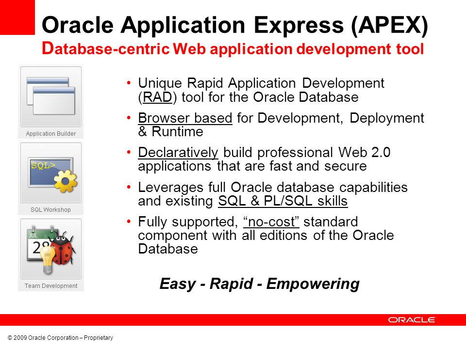 Oracle Application Express (APEX) D atabase-centric Web application development tool Unique Rapid Application Development (RAD) tool for the Oracle Database Browser based for Development, Deployment & Runtime Declaratively build professional Web 2.0 applications that are fast and secure Leverages full Oracle database capabilities and existing SQL & PL/SQL skills Fully supported, no-cost standard component with all editions of the Oracle Database Easy - Rapid - Empowering © 2009 Oracle Corporation – Proprietary