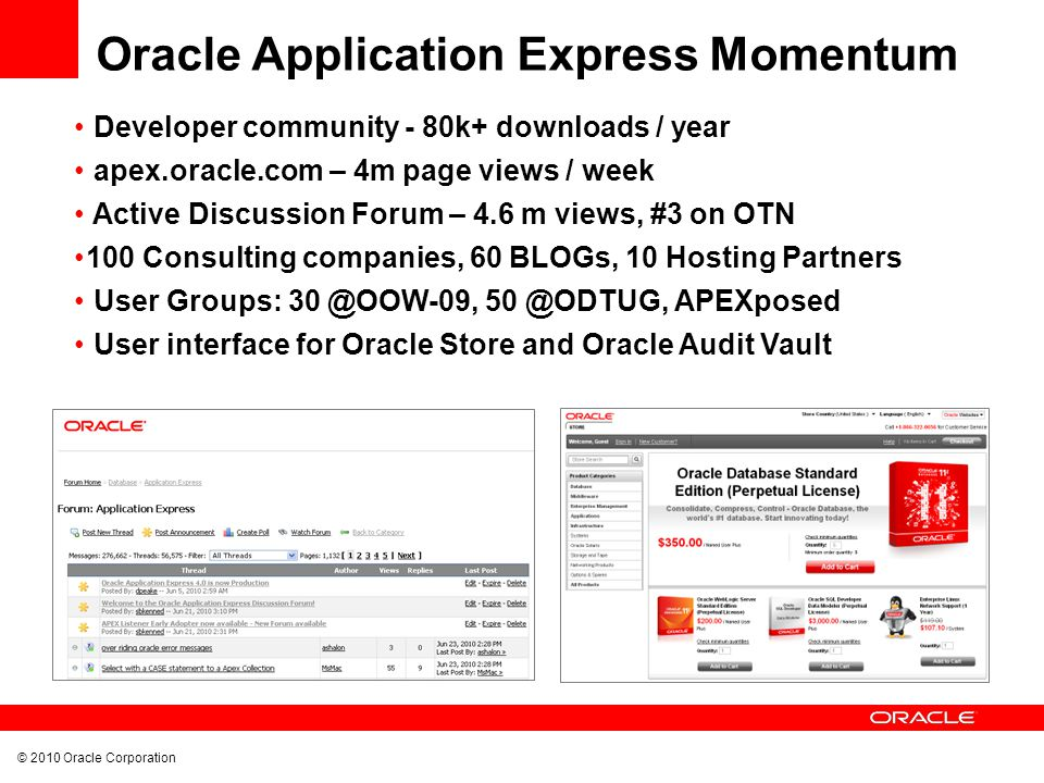 © 2010 Oracle Corporation Developer community - 80k+ downloads / year apex.oracle.com – 4m page views / week Active Discussion Forum – 4.6 m views, #3 on OTN 100 Consulting companies, 60 BLOGs, 10 Hosting Partners User Groups: 30 @OOW-09, 50 @ODTUG, APEXposed User interface for Oracle Store and Oracle Audit Vault Oracle Application Express Momentum