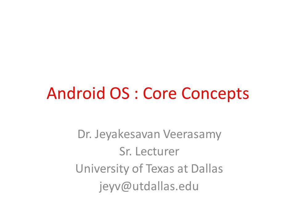 Android OS : Core Concepts Dr. Jeyakesavan Veerasamy Sr.