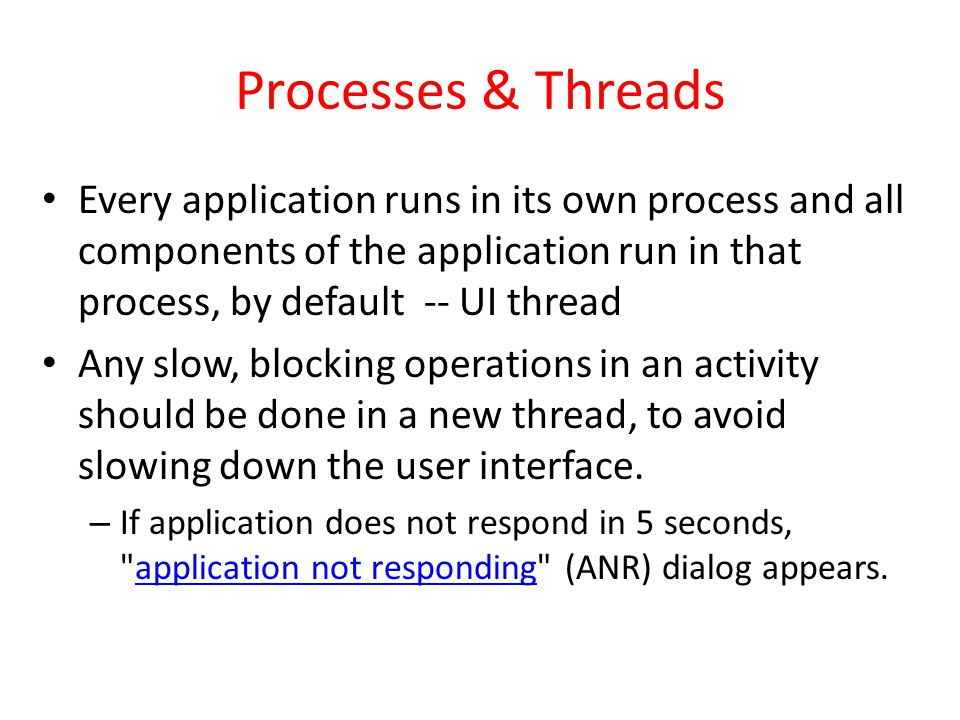 Processes & Threads Every application runs in its own process and all components of the application run in that process, by default -- UI thread Any slow, blocking operations in an activity should be done in a new thread, to avoid slowing down the user interface.