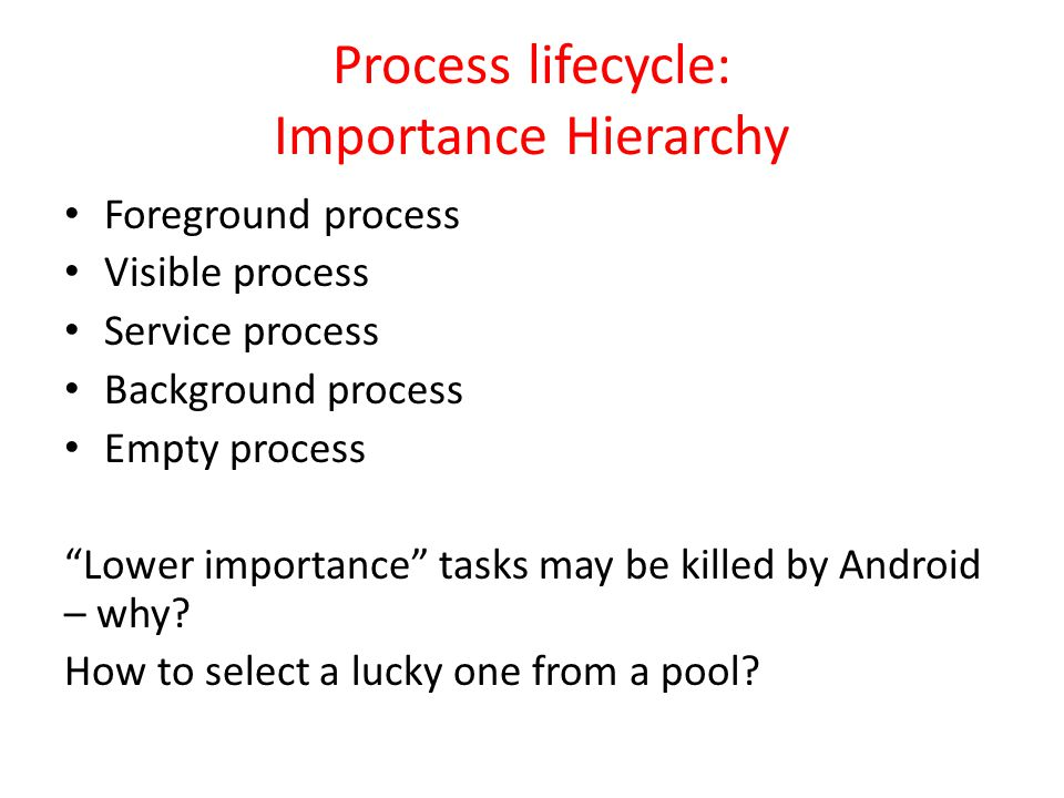 Process lifecycle: Importance Hierarchy Foreground process Visible process Service process Background process Empty process Lower importance tasks may be killed by Android – why.