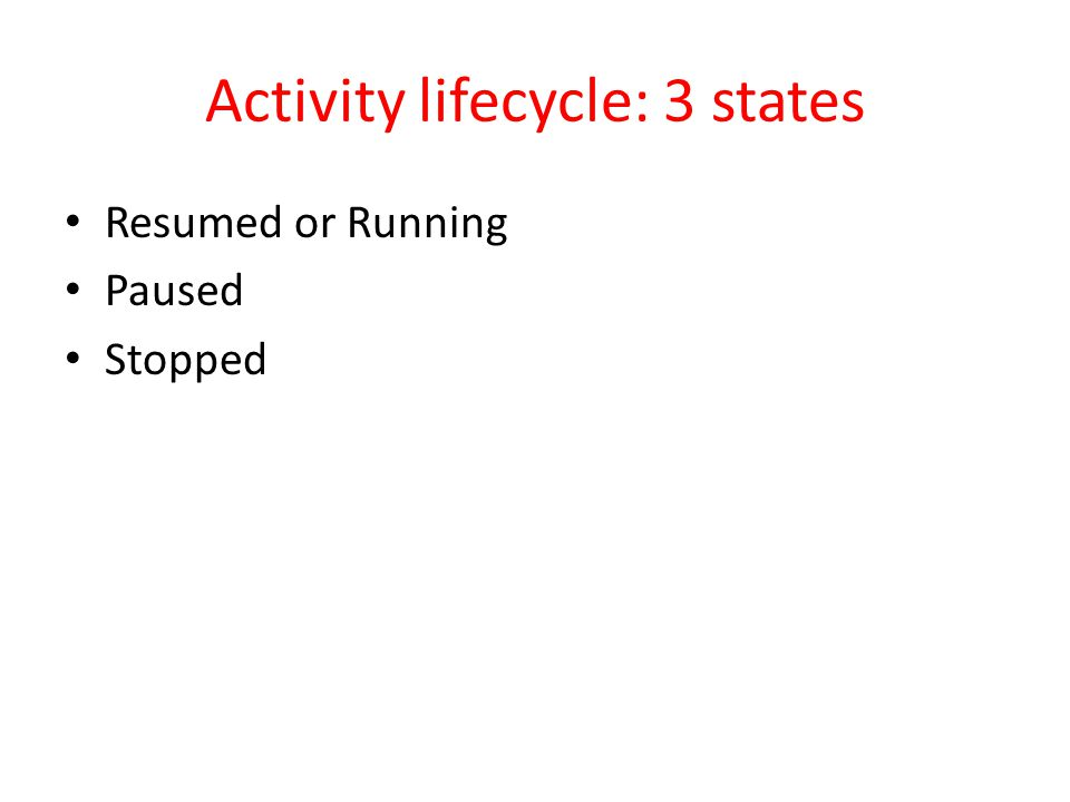 Activity lifecycle: 3 states Resumed or Running Paused Stopped