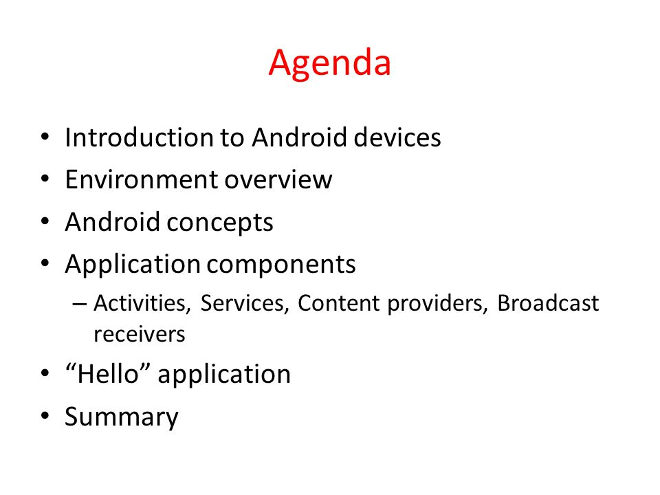 Agenda Introduction to Android devices Environment overview Android concepts Application components – Activities, Services, Content providers, Broadcast receivers Hello application Summary