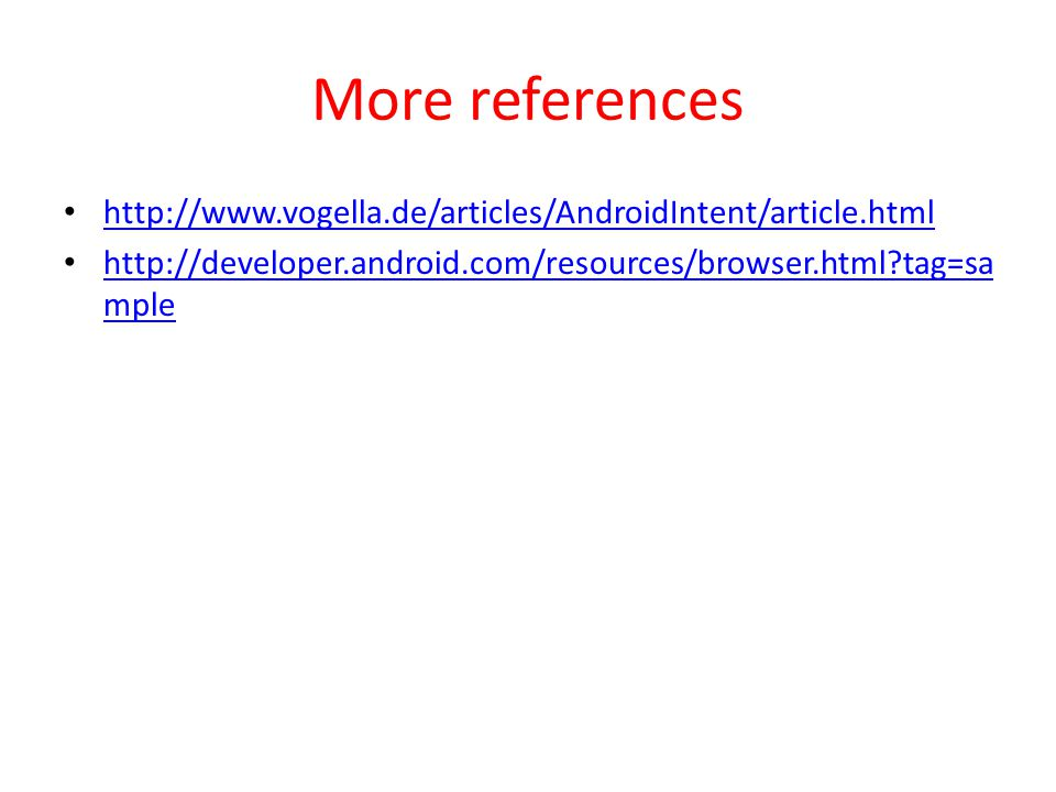 More references http://www.vogella.de/articles/AndroidIntent/article.html http://developer.android.com/resources/browser.html?tag=sa mple http://developer.android.com/resources/browser.html?tag=sa mple