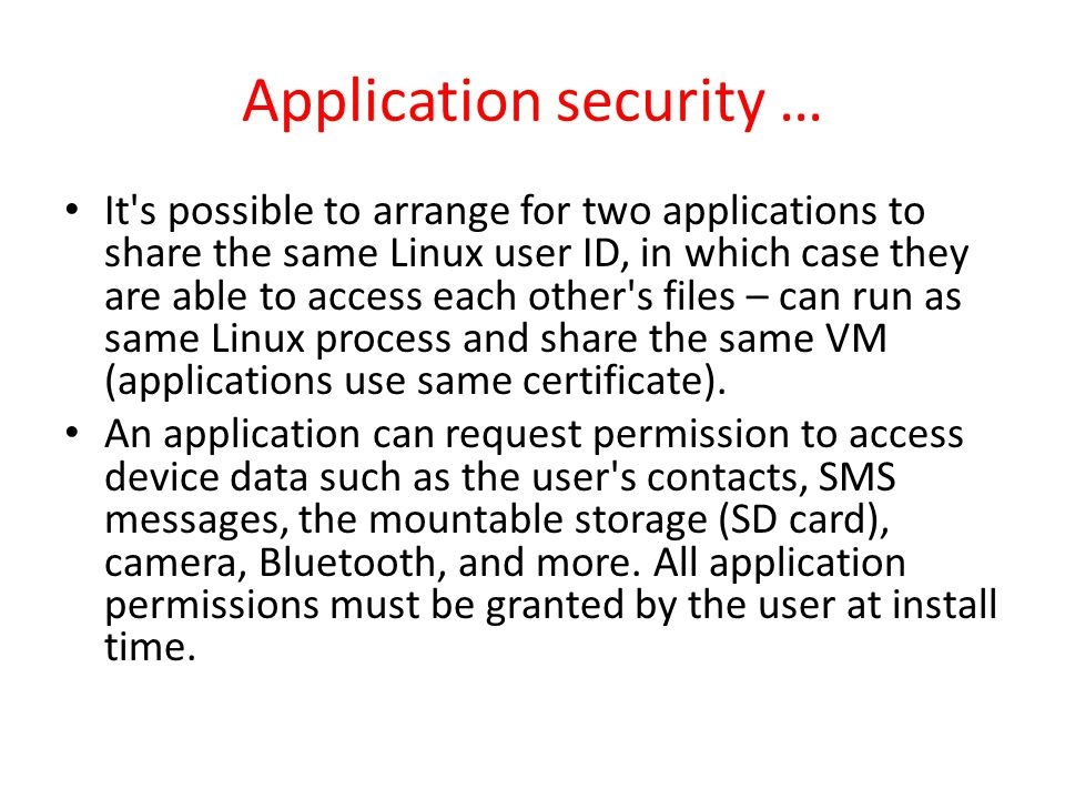 Application security … It s possible to arrange for two applications to share the same Linux user ID, in which case they are able to access each other s files – can run as same Linux process and share the same VM (applications use same certificate).