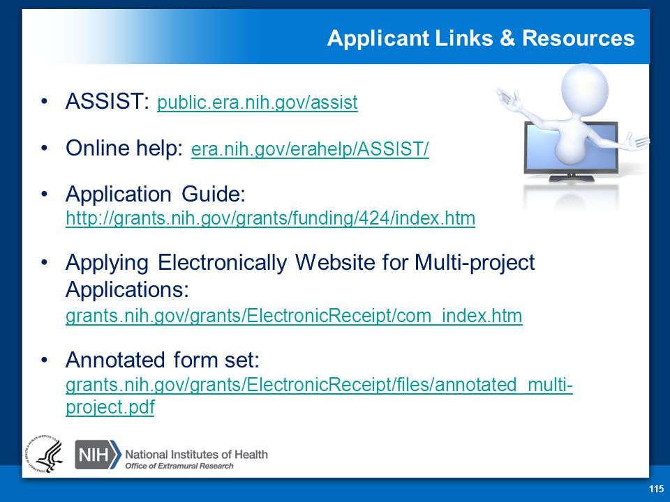 Applicant Links & Resources ASSIST: public.era.nih.gov/assist public.era.nih.gov/assist Online help: era.nih.gov/erahelp/ASSIST/ era.nih.gov/erahelp/ASSIST/ Application Guide:     Applying Electronically Website for Multi-project Applications: grants.nih.gov/grants/ElectronicReceipt/com_index.htm grants.nih.gov/grants/ElectronicReceipt/com_index.htm Annotated form set: grants.nih.gov/grants/ElectronicReceipt/files/annotated_multi- project.pdf grants.nih.gov/grants/ElectronicReceipt/files/annotated_multi- project.pdf 115