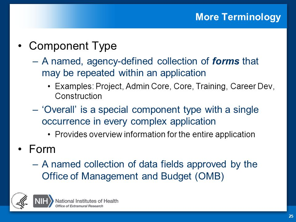 More Terminology Component Type –A named, agency-defined collection of forms that may be repeated within an application Examples: Project, Admin Core, Core, Training, Career Dev, Construction –'Overall' is a special component type with a single occurrence in every complex application Provides overview information for the entire application Form –A named collection of data fields approved by the Office of Management and Budget (OMB) 25
