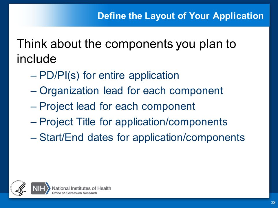Define the Layout of Your Application Think about the components you plan to include –PD/PI(s) for entire application –Organization lead for each component –Project lead for each component –Project Title for application/components –Start/End dates for application/components 32