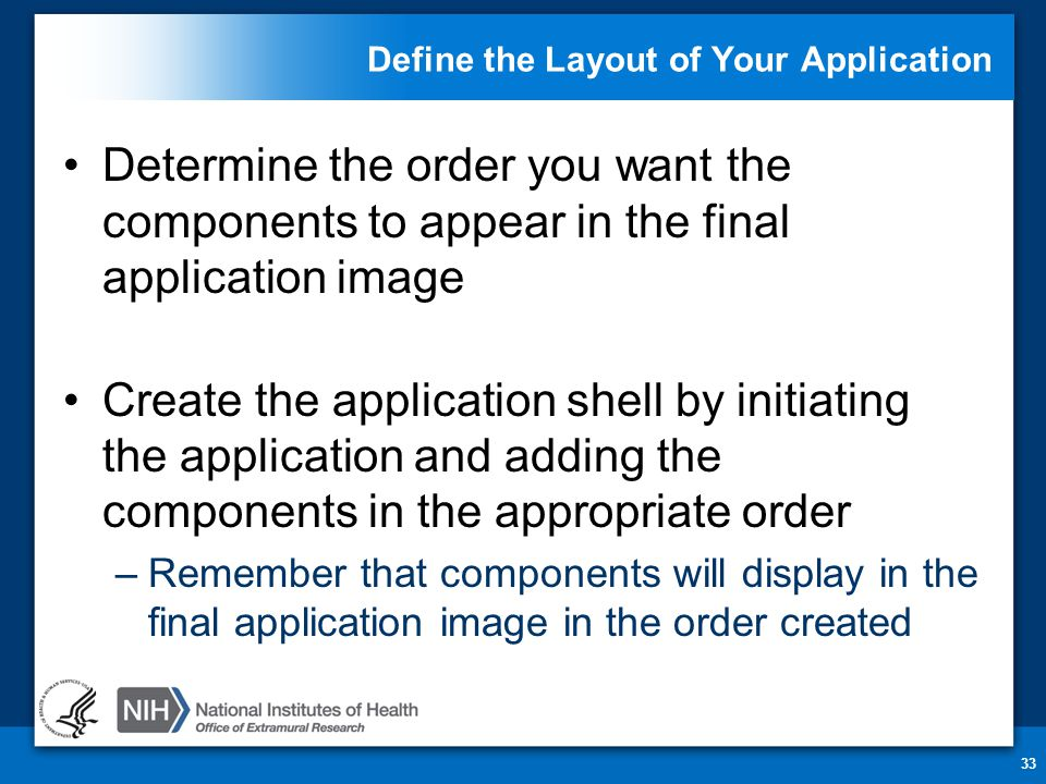 Define the Layout of Your Application Determine the order you want the components to appear in the final application image Create the application shell by initiating the application and adding the components in the appropriate order –Remember that components will display in the final application image in the order created 33