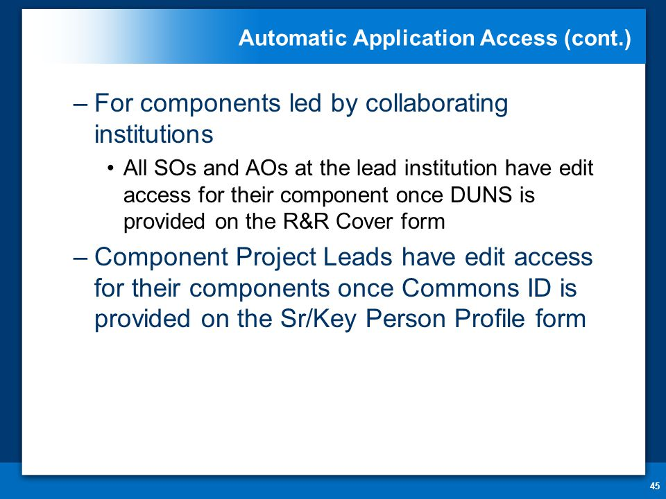 Automatic Application Access (cont.) 45 –For components led by collaborating institutions All SOs and AOs at the lead institution have edit access for their component once DUNS is provided on the R&R Cover form –Component Project Leads have edit access for their components once Commons ID is provided on the Sr/Key Person Profile form