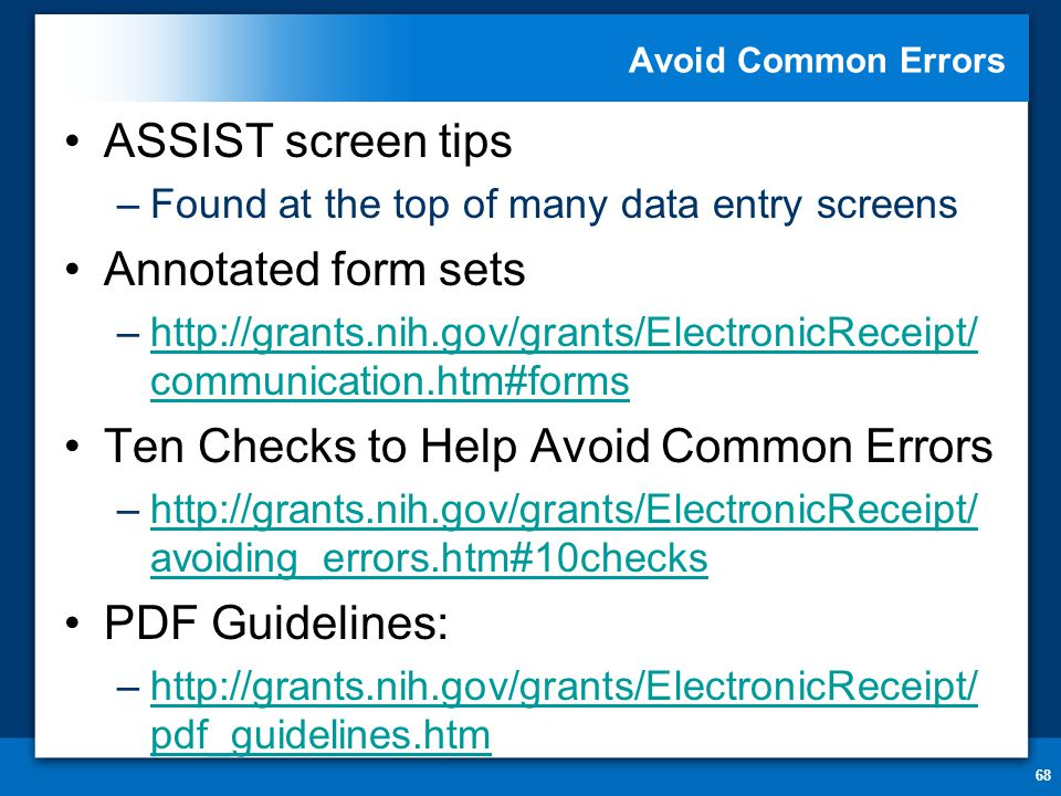 Avoid Common Errors 68 ASSIST screen tips –Found at the top of many data entry screens Annotated form sets –  communication.htm#formshttp://grants.nih.gov/grants/ElectronicReceipt/ communication.htm#forms Ten Checks to Help Avoid Common Errors –  avoiding_errors.htm#10checkshttp://grants.nih.gov/grants/ElectronicReceipt/ avoiding_errors.htm#10checks PDF Guidelines: –  pdf_guidelines.htmhttp://grants.nih.gov/grants/ElectronicReceipt/ pdf_guidelines.htm