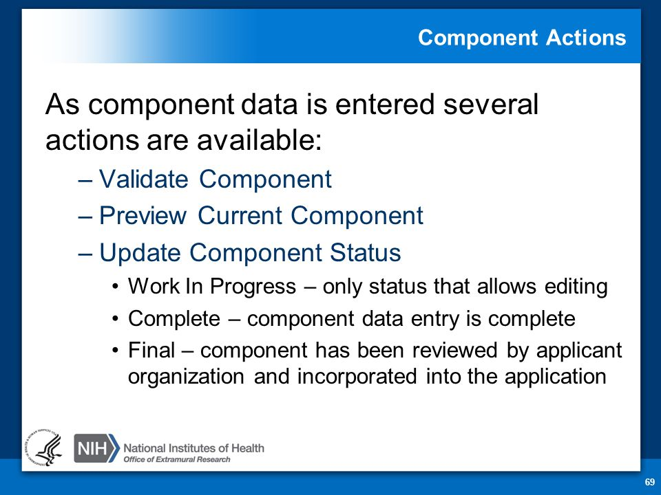 Component Actions As component data is entered several actions are available: –Validate Component –Preview Current Component –Update Component Status Work In Progress – only status that allows editing Complete – component data entry is complete Final – component has been reviewed by applicant organization and incorporated into the application 69