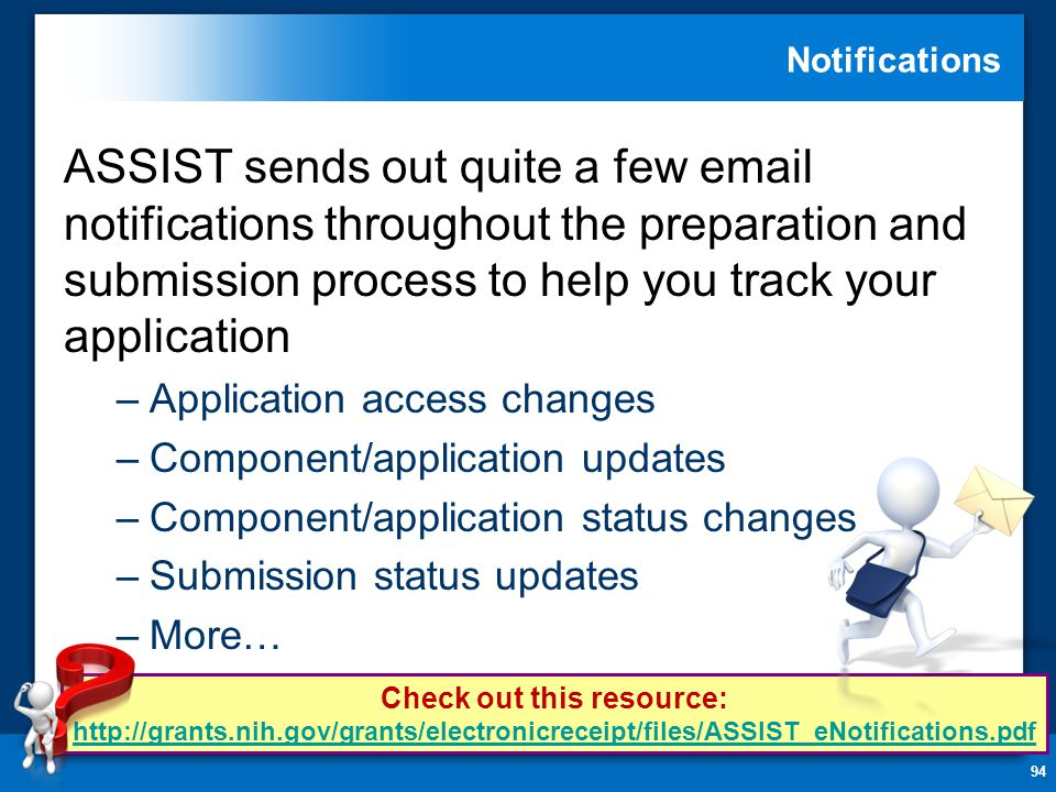 Notifications 94 ASSIST sends out quite a few  notifications throughout the preparation and submission process to help you track your application –Application access changes –Component/application updates –Component/application status changes –Submission status updates –More… Check out this resource: