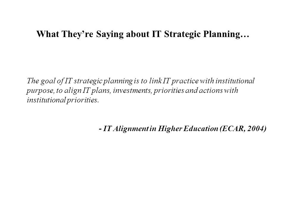 What They're Saying about IT Strategic Planning… The goal of IT strategic planning is to link IT practice with institutional purpose, to align IT plan