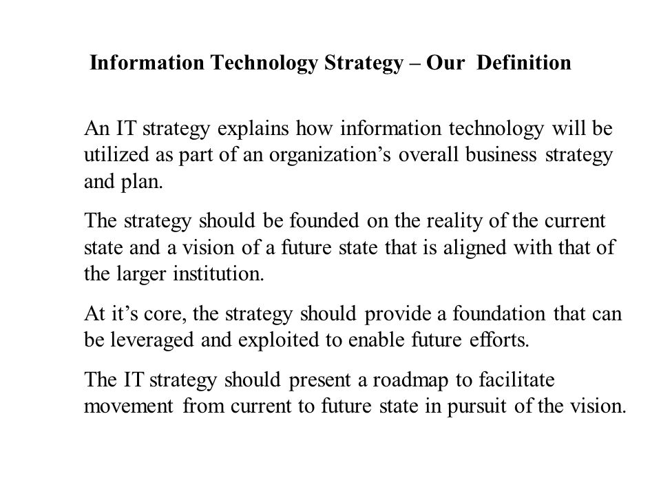 Information Technology Strategy – Our Definition An IT strategy explains how information technology will be utilized as part of an organization's over