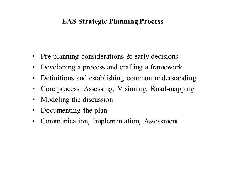 EAS Strategic Planning Process Pre-planning considerations & early decisions Developing a process and crafting a framework Definitions and establishin