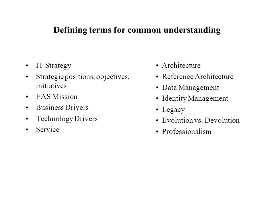 Defining terms for common understanding IT Strategy Strategic positions, objectives, initiatives EAS Mission Business Drivers Technology Drivers Servi