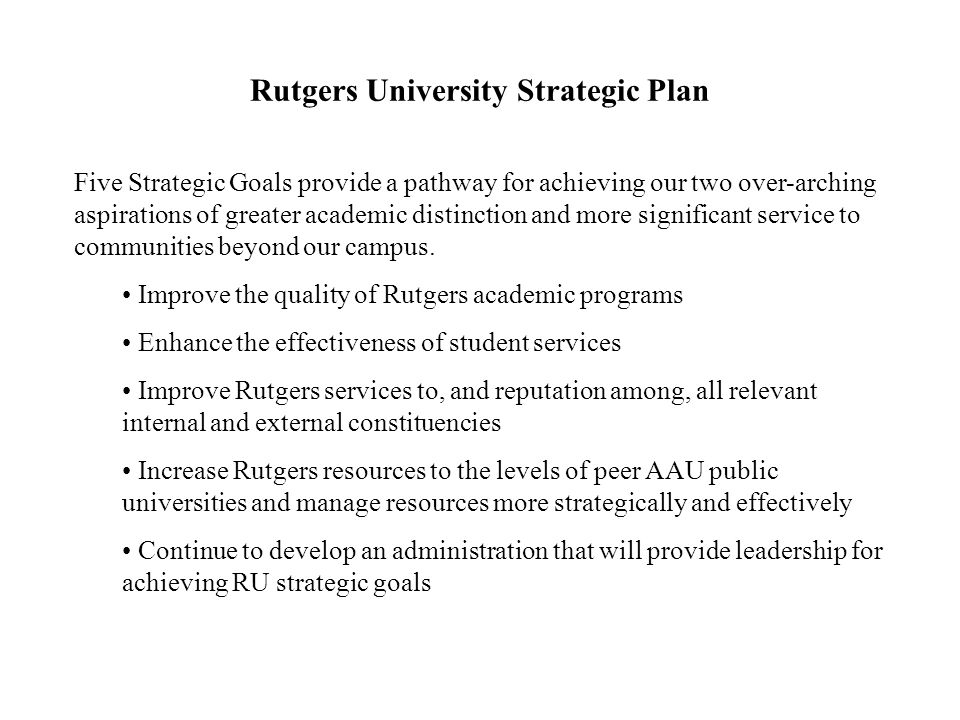 Rutgers University Strategic Plan Five Strategic Goals provide a pathway for achieving our two over-arching aspirations of greater academic distinctio