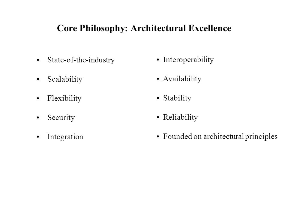 Core Philosophy: Architectural Excellence State-of-the-industry Scalability Flexibility Security Integration Interoperability Availability Stability R