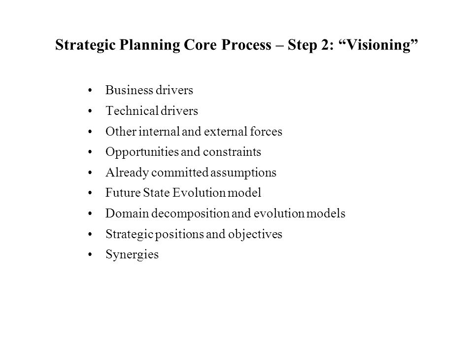 """Strategic Planning Core Process – Step 2: """"Visioning"""" Business drivers Technical drivers Other internal and external forces Opportunities and constrai"""