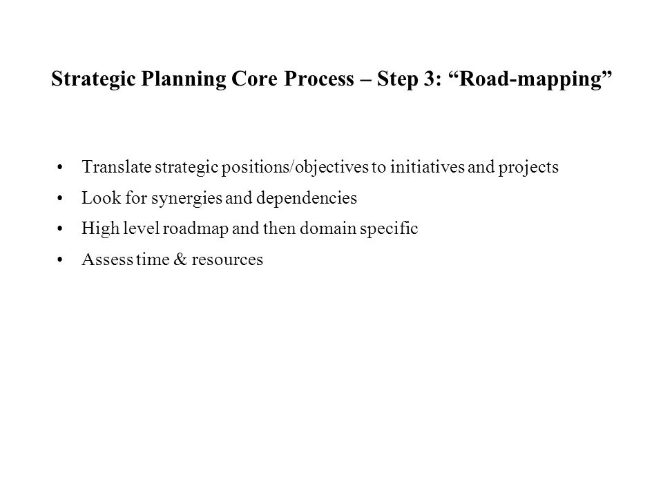 """Strategic Planning Core Process – Step 3: """"Road-mapping"""" Translate strategic positions/objectives to initiatives and projects Look for synergies and d"""