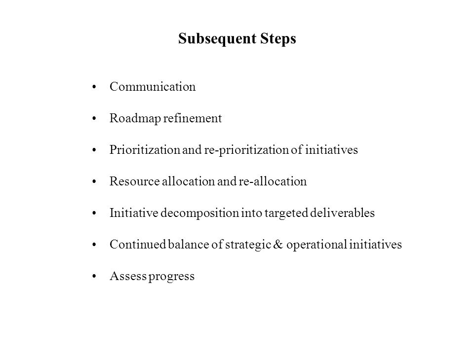 Subsequent Steps Communication Roadmap refinement Prioritization and re-prioritization of initiatives Resource allocation and re-allocation Initiative