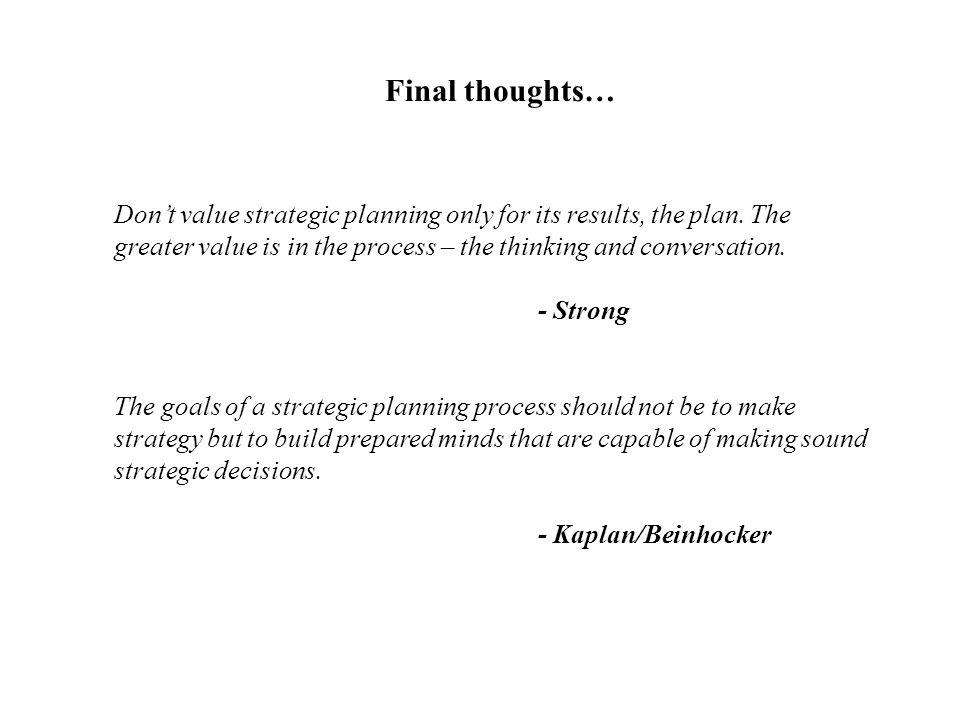 Don't value strategic planning only for its results, the plan. The greater value is in the process – the thinking and conversation. - Strong The goals