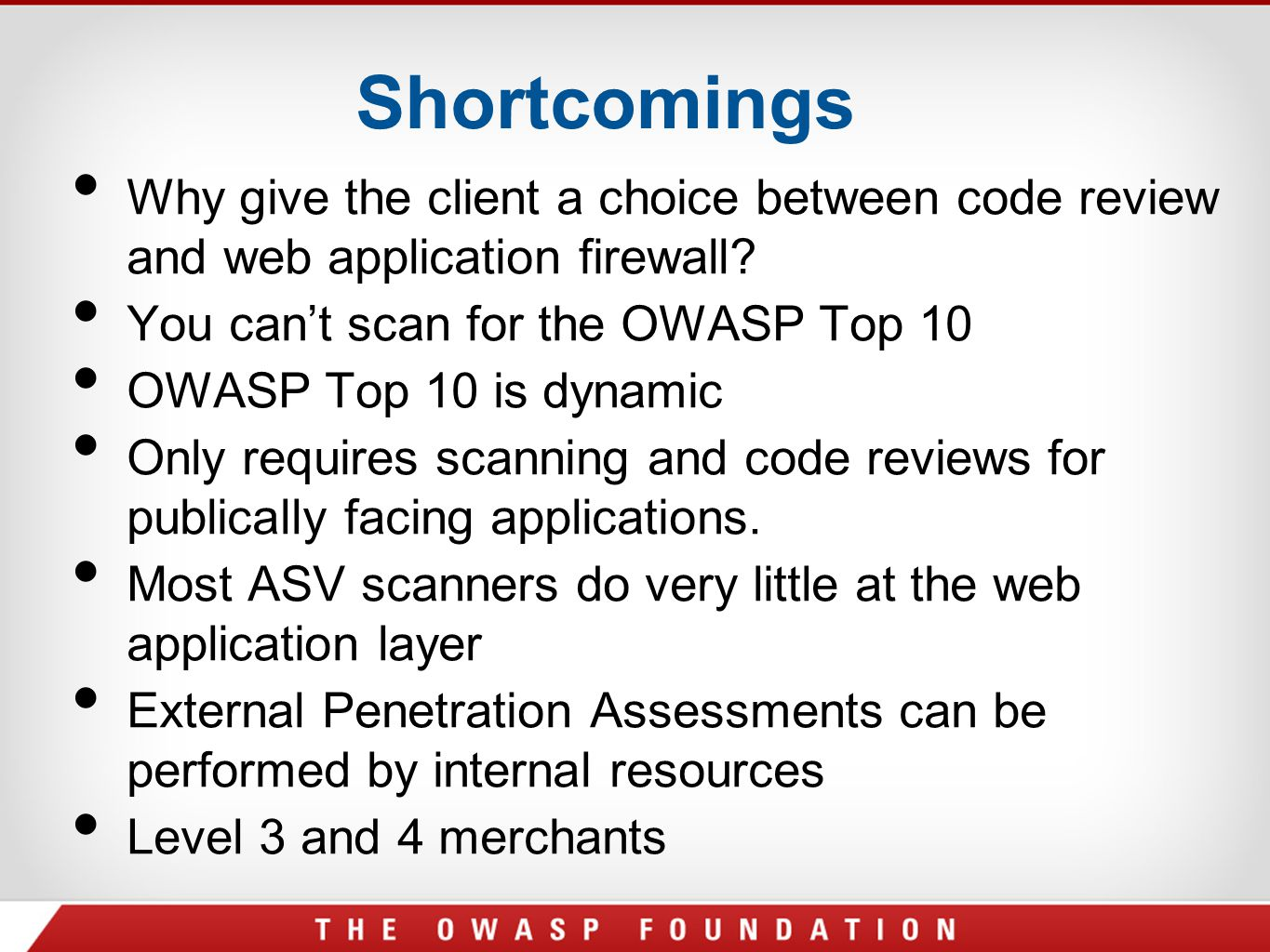 Shortcomings Why give the client a choice between code review and web application firewall? You can't scan for the OWASP Top 10 OWASP Top 10 is dynami