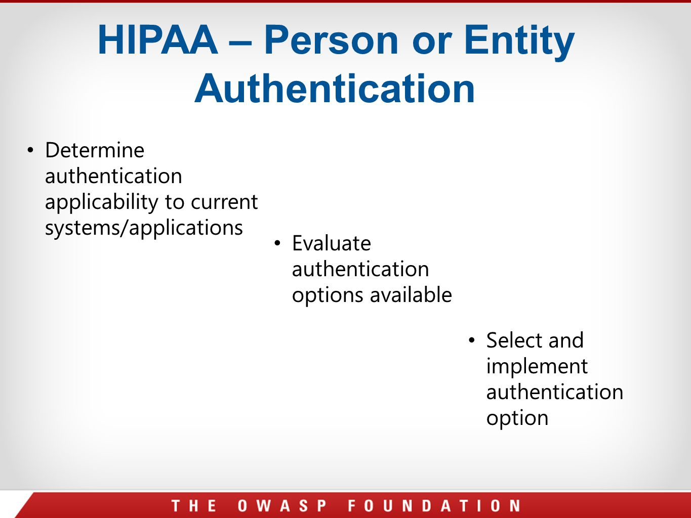 HIPAA – Person or Entity Authentication Determine authentication applicability to current systems/applications Evaluate authentication options availab