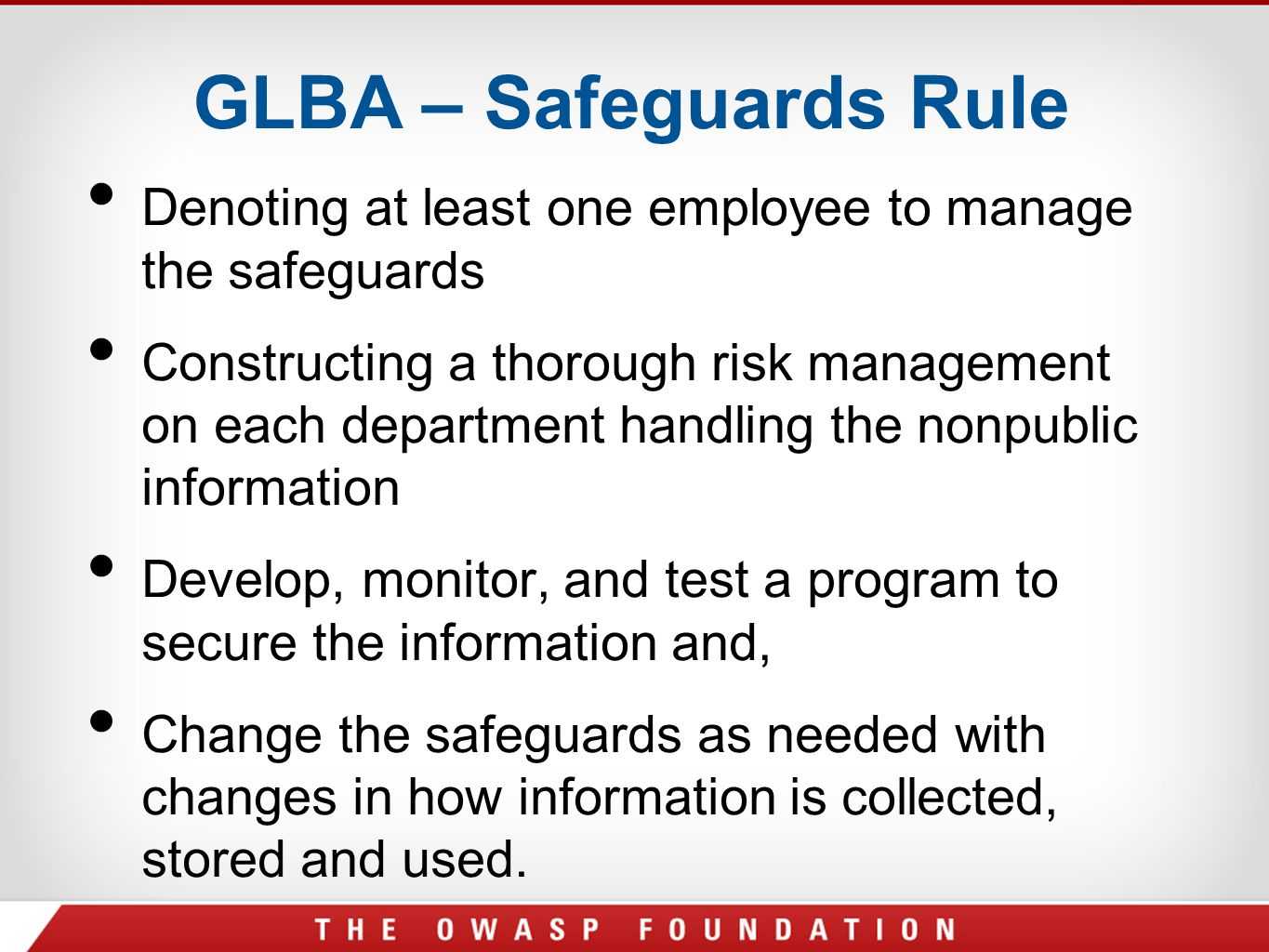GLBA – Safeguards Rule Denoting at least one employee to manage the safeguards Constructing a thorough risk management on each department handling the