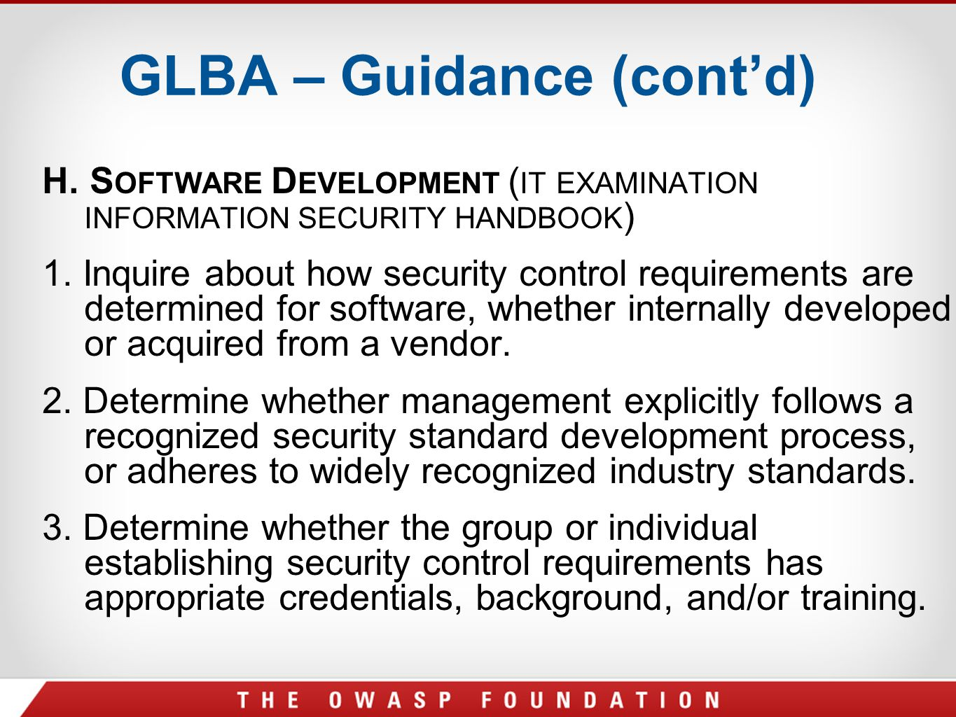 GLBA – Guidance (cont'd) H. S OFTWARE D EVELOPMENT ( IT EXAMINATION INFORMATION SECURITY HANDBOOK ) 1. Inquire about how security control requirements