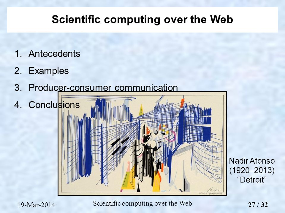 1.Antecedents 2.Examples 3.Producer-consumer communication 4.Conclusions Scientific computing over the Web Nadir Afonso (1920–2013) Detroit 19-Mar-2014 Scientific computing over the Web 27 / 32