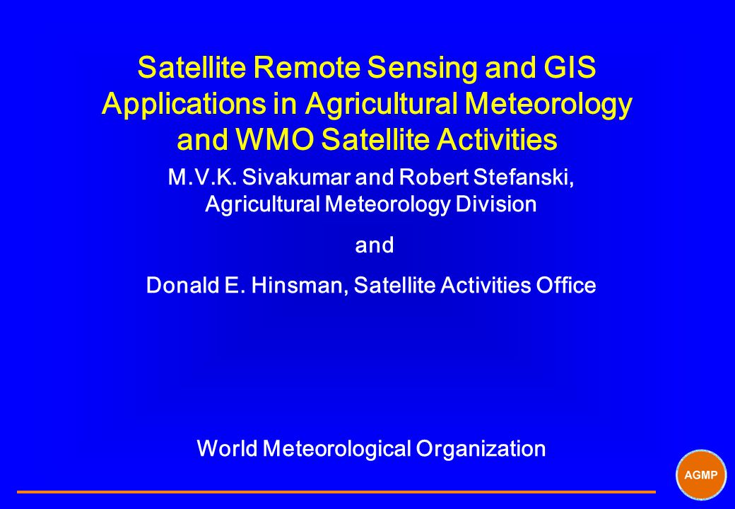 Satellite Remote Sensing and GIS Applications in Agricultural Meteorology and WMO Satellite Activities M.V.K.