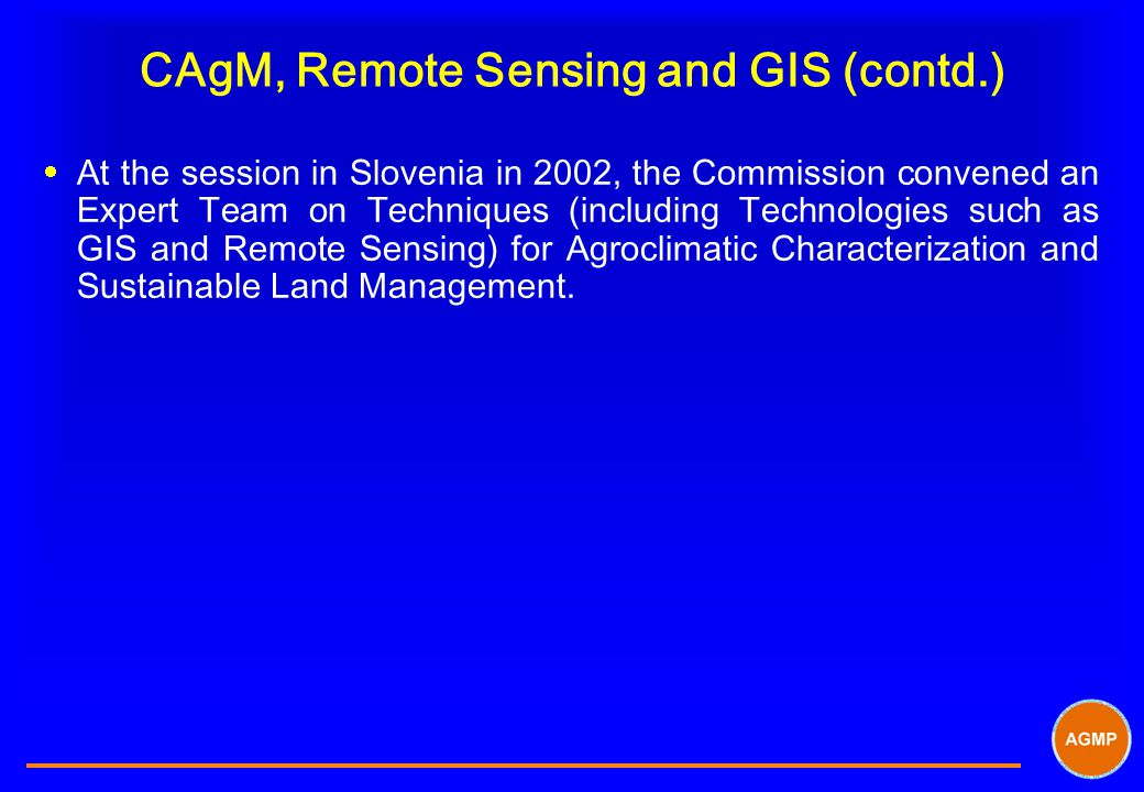 CAgM, Remote Sensing and GIS (contd.)  At the session in Slovenia in 2002, the Commission convened an Expert Team on Techniques (including Technologi