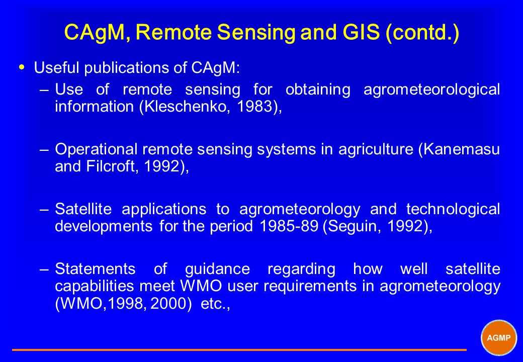 CAgM, Remote Sensing and GIS (contd.)  Useful publications of CAgM: –Use of remote sensing for obtaining agrometeorological information (Kleschenko,