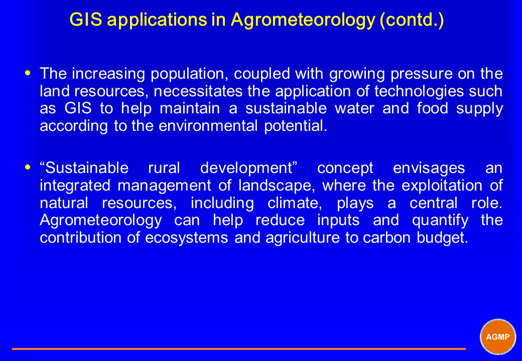 GIS applications in Agrometeorology (contd.)  The increasing population, coupled with growing pressure on the land resources, necessitates the applic