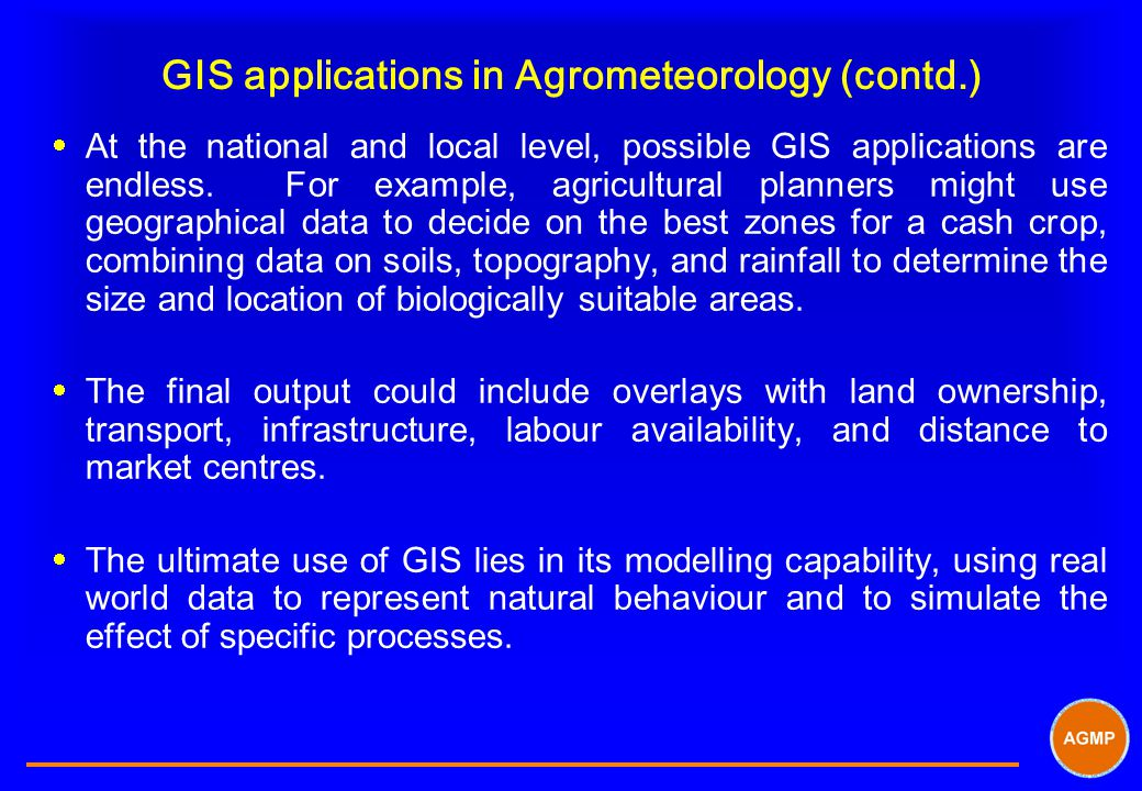 GIS applications in Agrometeorology (contd.)  At the national and local level, possible GIS applications are endless. For example, agricultural plann