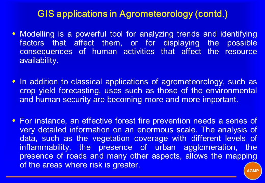 GIS applications in Agrometeorology (contd.)  Modelling is a powerful tool for analyzing trends and identifying factors that affect them, or for displaying the possible consequences of human activities that affect the resource availability.