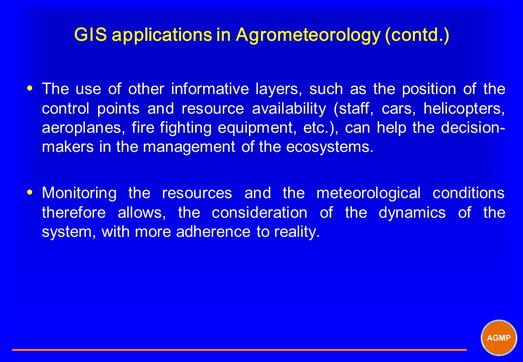 GIS applications in Agrometeorology (contd.)  The use of other informative layers, such as the position of the control points and resource availability (staff, cars, helicopters, aeroplanes, fire fighting equipment, etc.), can help the decision- makers in the management of the ecosystems.