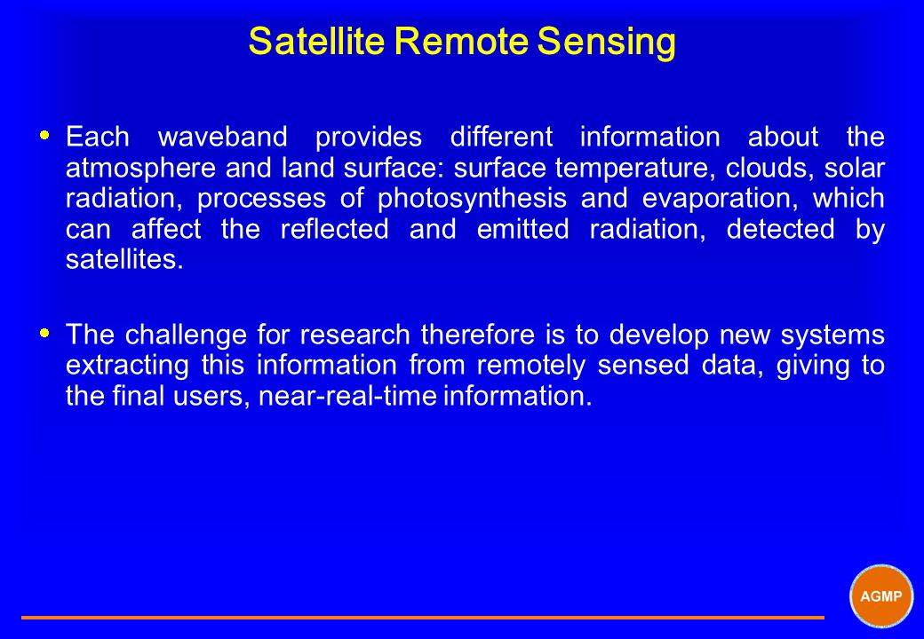 Satellite Remote Sensing  Each waveband provides different information about the atmosphere and land surface: surface temperature, clouds, solar radiation, processes of photosynthesis and evaporation, which can affect the reflected and emitted radiation, detected by satellites.