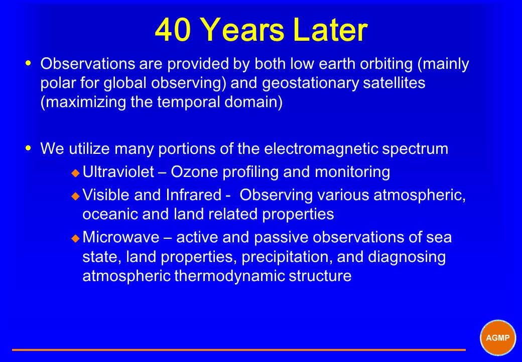 40 Years Later  Observations are provided by both low earth orbiting (mainly polar for global observing) and geostationary satellites (maximizing the temporal domain)  We utilize many portions of the electromagnetic spectrum u Ultraviolet – Ozone profiling and monitoring u Visible and Infrared - Observing various atmospheric, oceanic and land related properties u Microwave – active and passive observations of sea state, land properties, precipitation, and diagnosing atmospheric thermodynamic structure