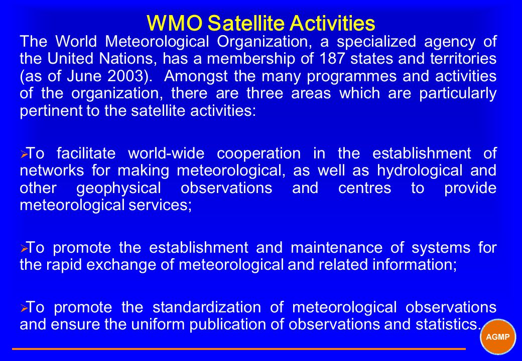 WMO Satellite Activities The World Meteorological Organization, a specialized agency of the United Nations, has a membership of 187 states and territories (as of June 2003).
