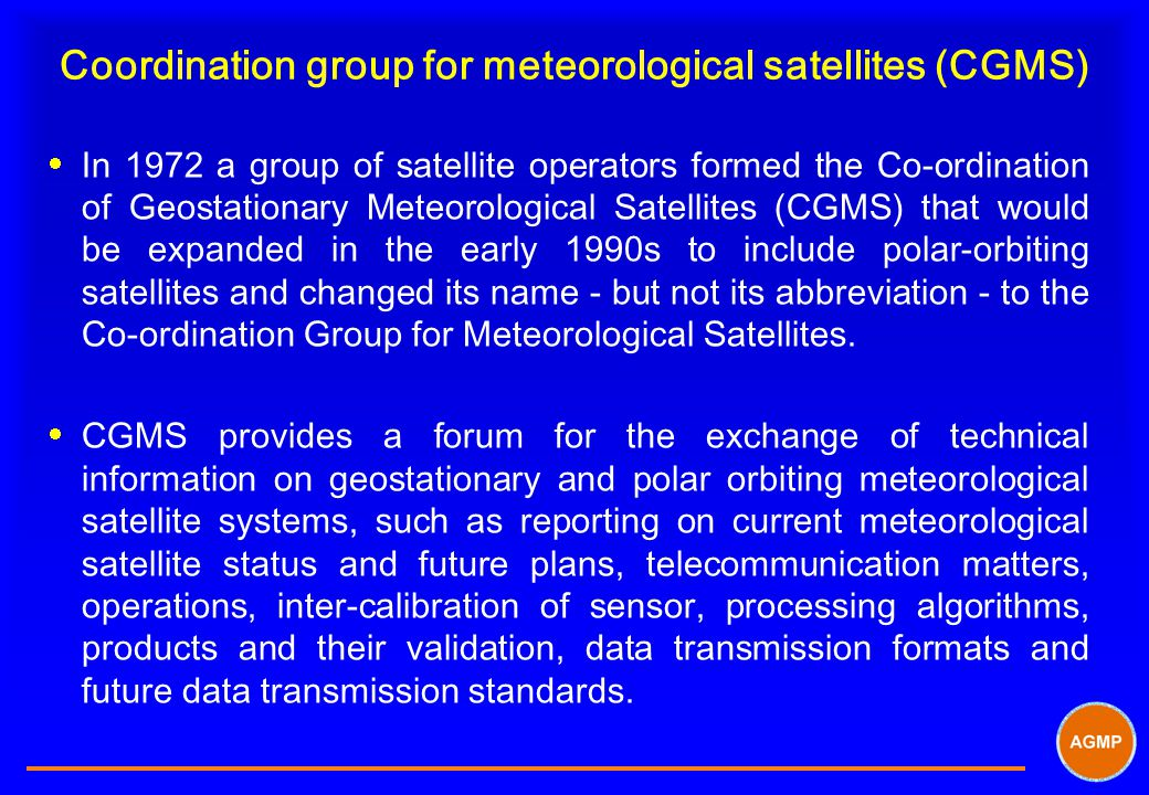Coordination group for meteorological satellites (CGMS)  In 1972 a group of satellite operators formed the Co-ordination of Geostationary Meteorological Satellites (CGMS) that would be expanded in the early 1990s to include polar-orbiting satellites and changed its name - but not its abbreviation - to the Co-ordination Group for Meteorological Satellites.